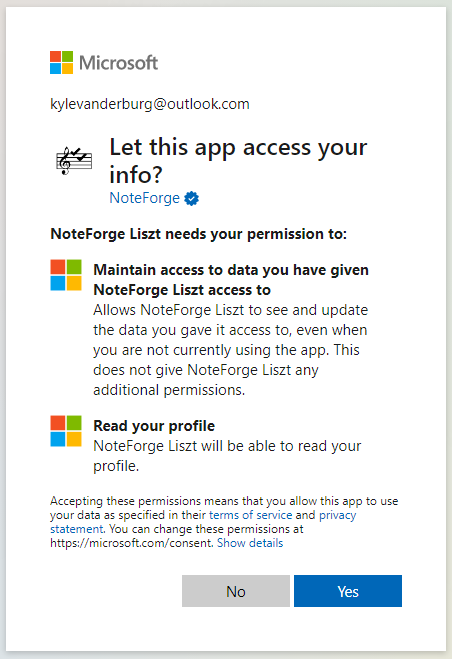 Microsoft  kylevanderburg@outlook.com  Let this app access your  NoteForge  NoteForge Liszt needs your permission to:  Maintain access to data you have given  NoteForge Liszt access to  Allows NoteForge Liszt to see and update  the data you gave it access to, even when  you are not currently using the app. This  does not give NoteForge Liszt any  additional permissions.  Read your profile  NoteForge Liszt will be able to read your  profile.  Accepting these permissions means that you allow this app to use  your data as specified in their terms of sen•ice and privacy  statement. You can change these permissions at  https://microsoft.com/consent. Show details  No