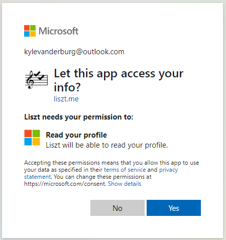 Microsoft  kylevanderburg@outlook.com  Let this app access your  liszt.me  Liszt needs your permission to:  Read your profile  Liszt will be able to read your profile.  Accepting these permissions means that you allow this app to use  your data as specified in their terms of sen•ice and privacy  statement. You can change these permissions at  https://microsoft.com/consent. Show details  No  Yes